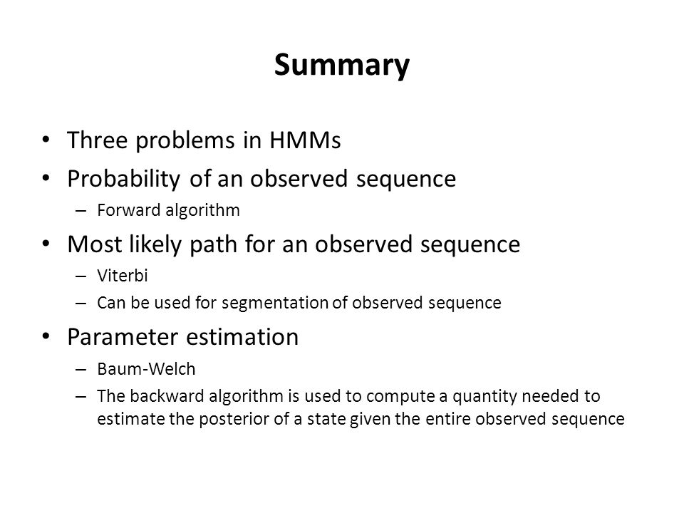 Summary Three problems in HMMs Probability of an observed sequence – Forward algorithm Most likely path for an observed sequence – Viterbi – Can be us