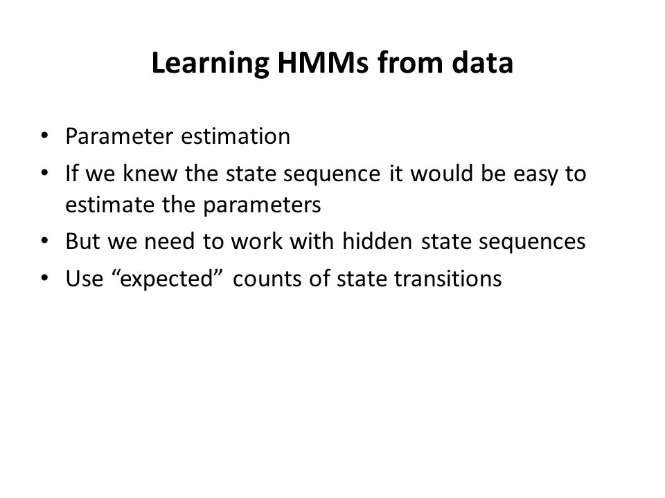 Putting it all together We need the expected number of times c is emitted by state k And the expected number of times k transitions to l Training sequences