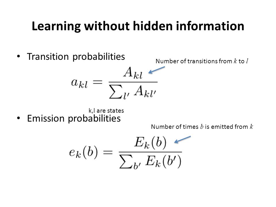Learning without hidden information Transition probabilities Emission probabilities k,l are states Number of transitions from k to l Number of times b