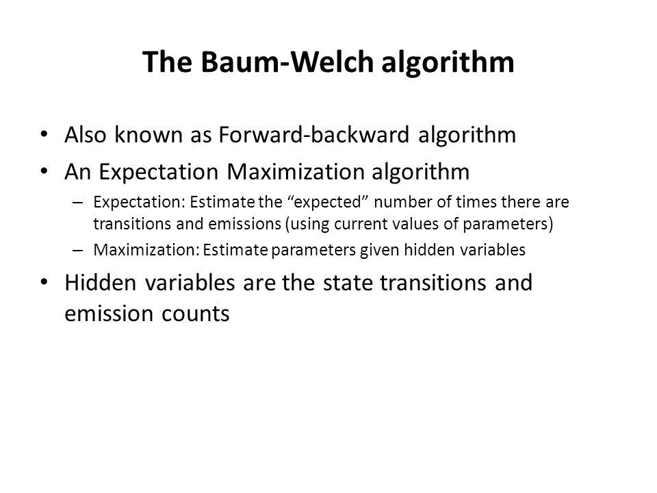 """The Baum-Welch algorithm Also known as Forward-backward algorithm An Expectation Maximization algorithm – Expectation: Estimate the """"expected"""" number"""
