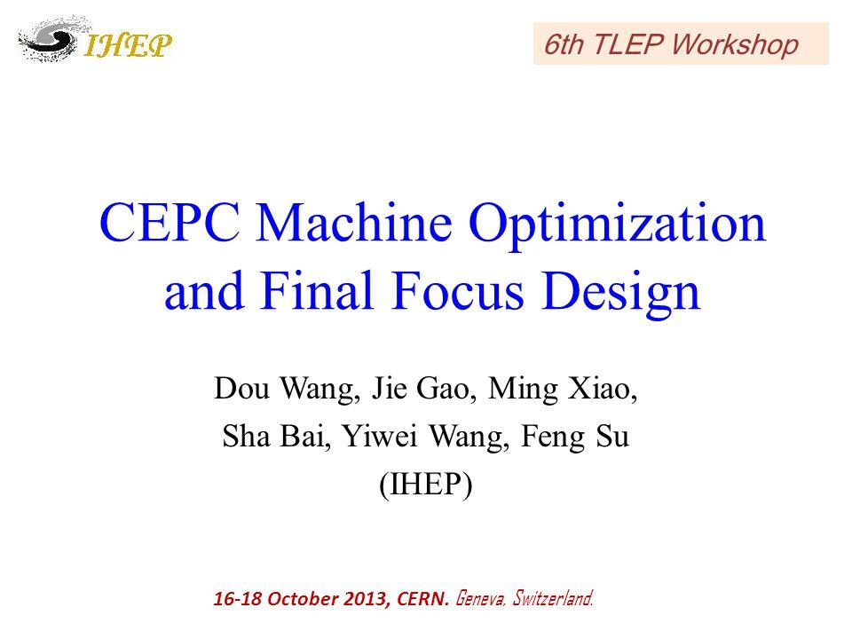 CEPC Machine Optimization and Final Focus Design Dou Wang, Jie Gao, Ming Xiao, Sha Bai, Yiwei Wang, Feng Su (IHEP) 16-18 October 2013, CERN.