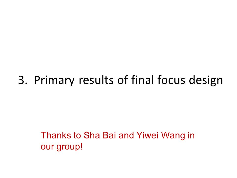 3. Primary results of final focus design Thanks to Sha Bai and Yiwei Wang in our group!