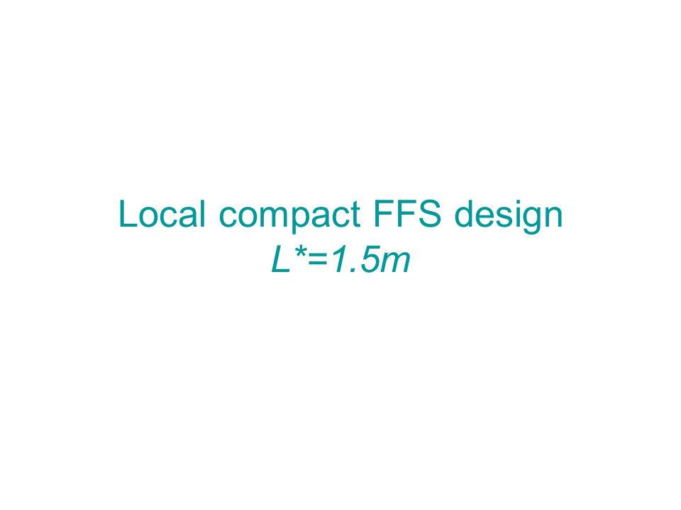 Local compact FFS design L*=1.5m