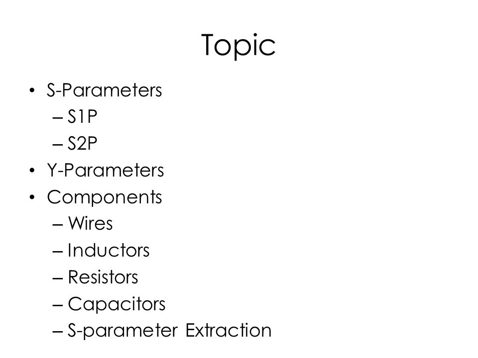 Topic S-Parameters – S1P – S2P Y-Parameters Components – Wires – Inductors – Resistors – Capacitors – S-parameter Extraction