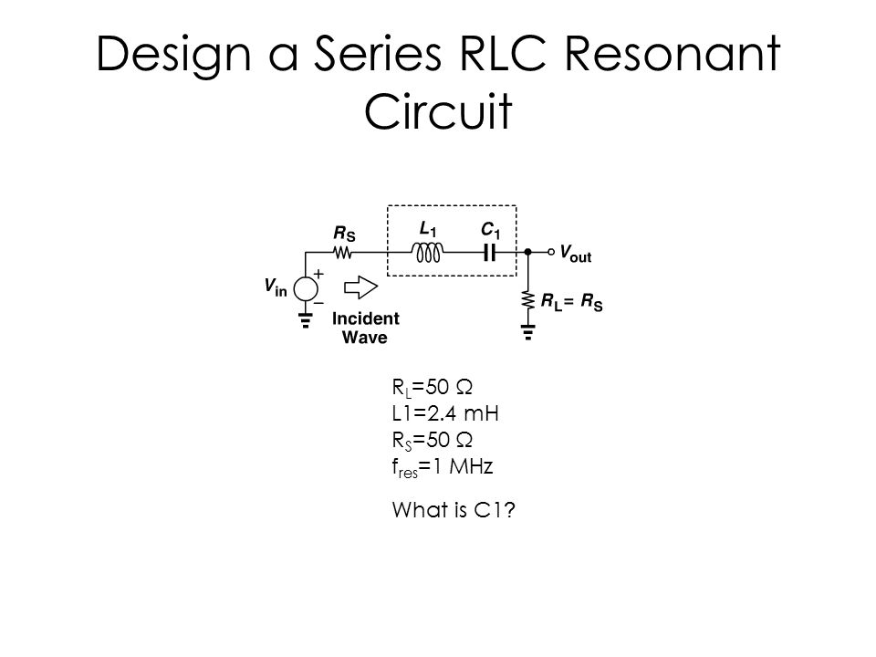 Design a Series RLC Resonant Circuit R L =50 Ω L1=2.4 mH R S =50 Ω f res =1 MHz What is C1 ?