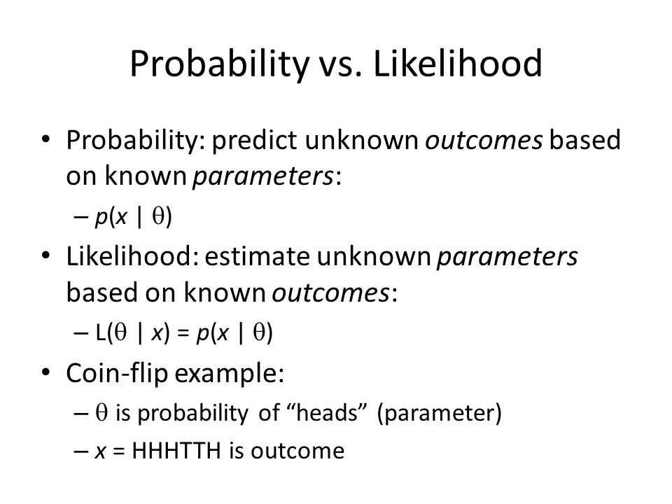 Likelihood for Coin-flip Example Probability of outcome given parameter: – p(x = HHHTTH |  = 0.5) = 0.5 6 = 0.016 Likelihood of parameter given outcome: – L(  = 0.5 | x = HHHTTH) = p(x |  ) = 0.016 Likelihood maximal when  = 0.6666… Likelihood function not a probability density
