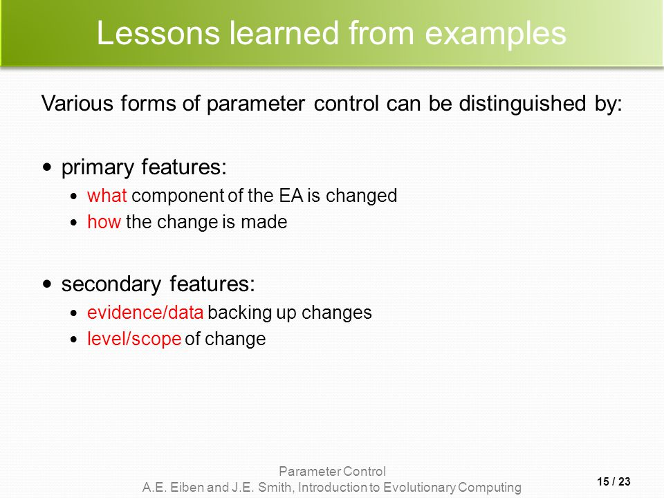 Parameter Control A.E. Eiben and J.E. Smith, Introduction to Evolutionary Computing Lessons learned from examples Various forms of parameter control c