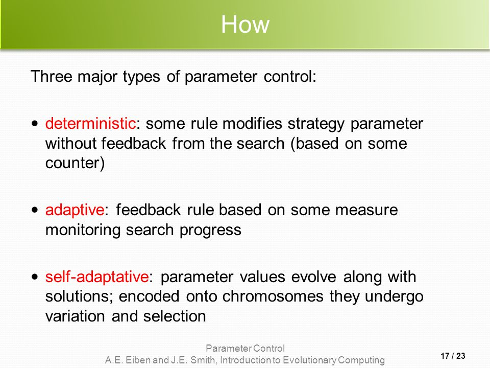 Parameter Control A.E. Eiben and J.E. Smith, Introduction to Evolutionary Computing How Three major types of parameter control: deterministic: some ru