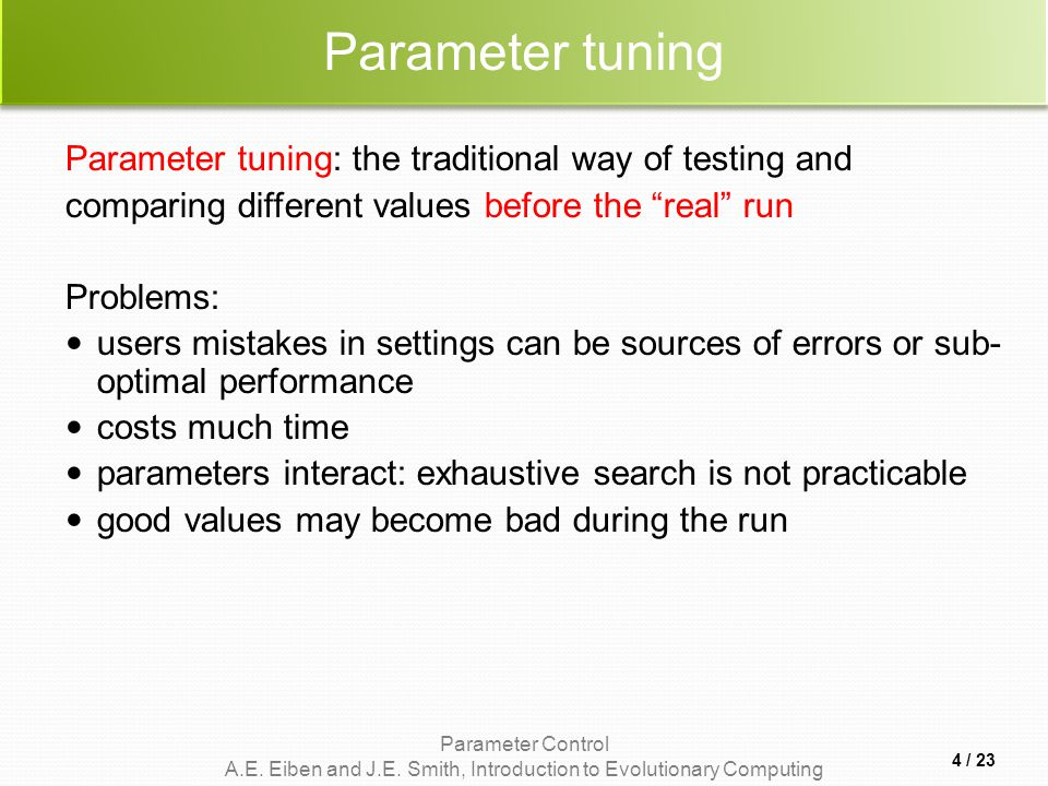 Parameter Control A.E. Eiben and J.E. Smith, Introduction to Evolutionary Computing Parameter tuning Parameter tuning: the traditional way of testing