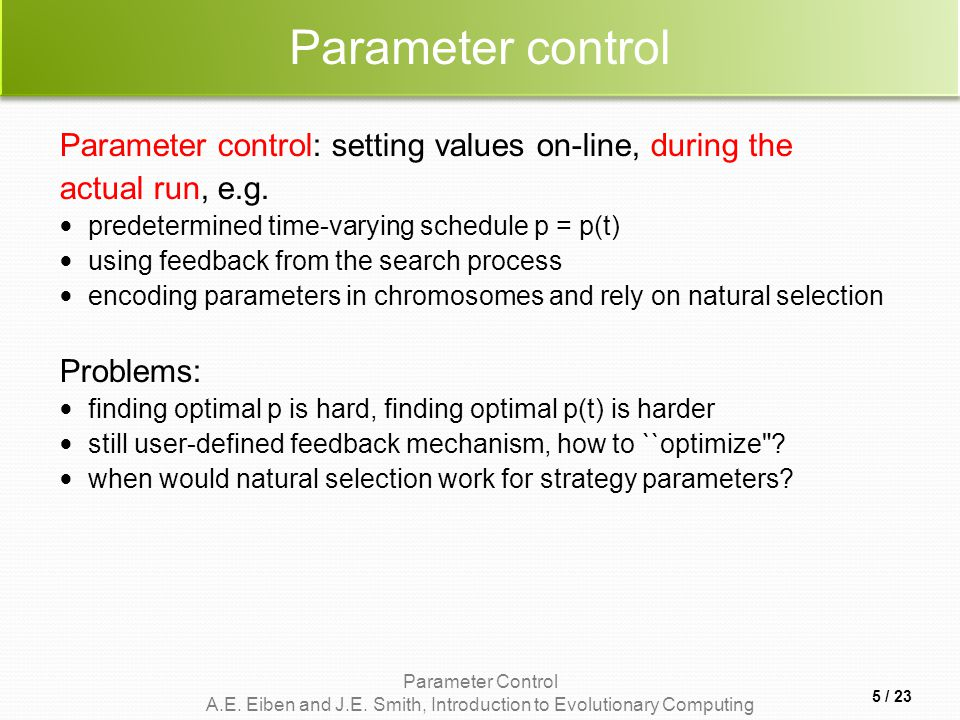 Parameter Control A.E. Eiben and J.E. Smith, Introduction to Evolutionary Computing Parameter control Parameter control: setting values on-line, durin