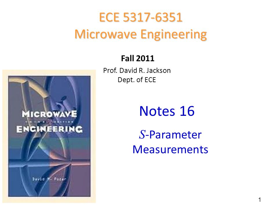 Prof. David R. Jackson Dept. of ECE Notes 16 ECE 5317-6351 Microwave Engineering Fall 2011 S -Parameter Measurements 1