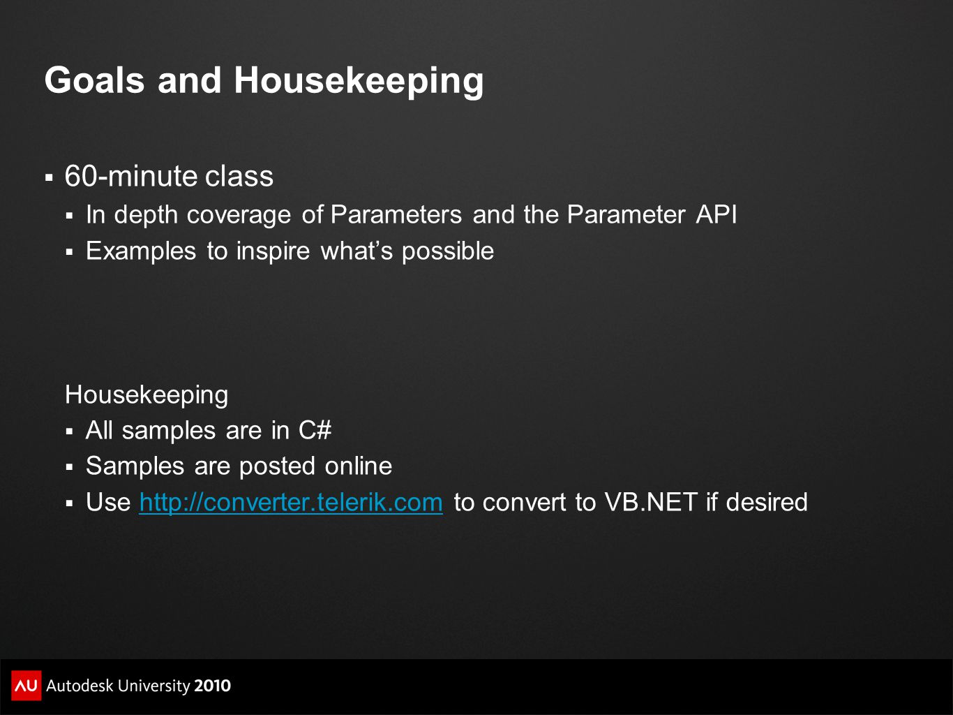Goals and Housekeeping  60-minute class  In depth coverage of Parameters and the Parameter API  Examples to inspire what's possible Housekeeping 