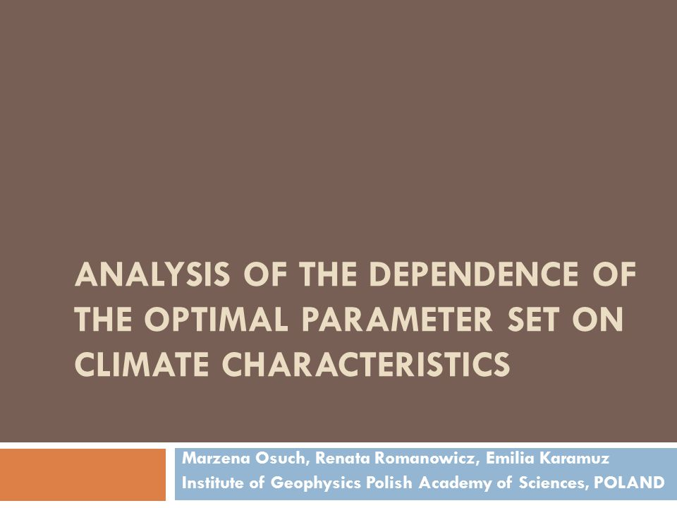 ANALYSIS OF THE DEPENDENCE OF THE OPTIMAL PARAMETER SET ON CLIMATE CHARACTERISTICS Marzena Osuch, Renata Romanowicz, Emilia Karamuz Institute of Geophysics Polish Academy of Sciences, POLAND