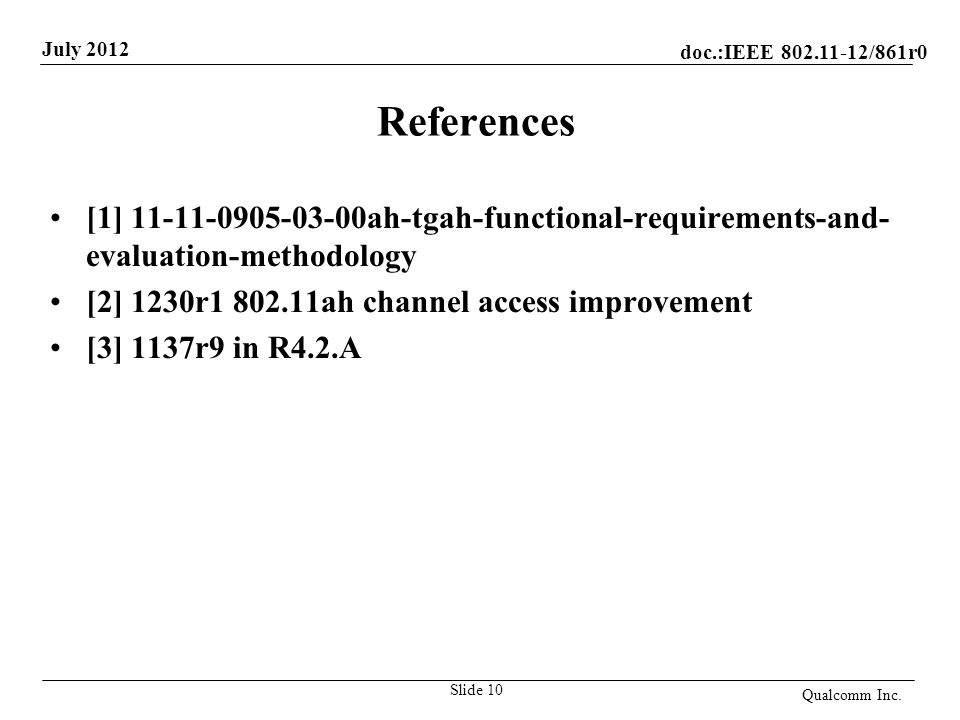 doc.:IEEE 802.11-12/861r0 July 2012 References [1] 11-11-0905-03-00ah-tgah-functional-requirements-and- evaluation-methodology [2] 1230r1 802.11ah channel access improvement [3] 1137r9 in R4.2.A Qualcomm Inc.
