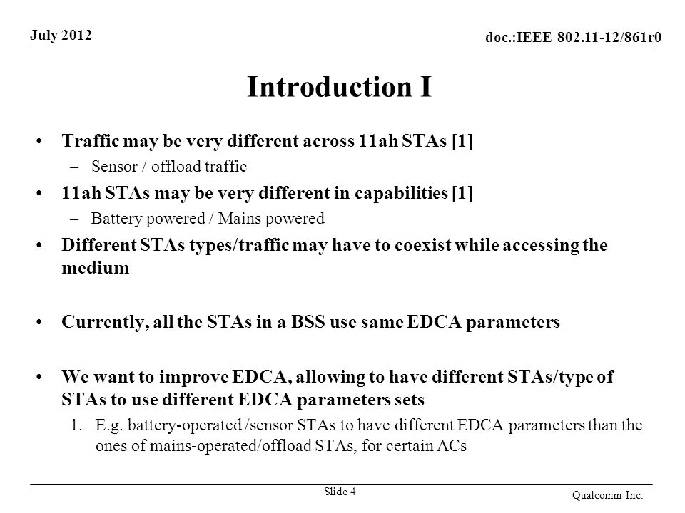 doc.:IEEE 802.11-12/861r0 July 2012 Introduction I Traffic may be very different across 11ah STAs [1] –Sensor / offload traffic 11ah STAs may be very different in capabilities [1] –Battery powered / Mains powered Different STAs types/traffic may have to coexist while accessing the medium Currently, all the STAs in a BSS use same EDCA parameters We want to improve EDCA, allowing to have different STAs/type of STAs to use different EDCA parameters sets 1.E.g.