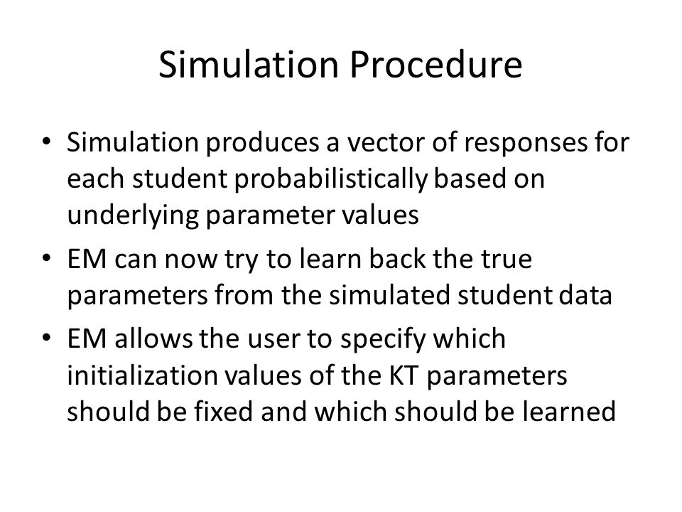 Simulation Procedure Simulation produces a vector of responses for each student probabilistically based on underlying parameter values EM can now try to learn back the true parameters from the simulated student data EM allows the user to specify which initialization values of the KT parameters should be fixed and which should be learned