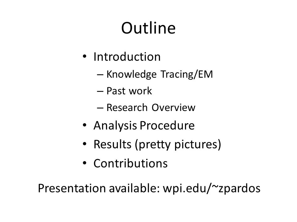 Outline Introduction – Knowledge Tracing/EM – Past work – Research Overview Analysis Procedure Results (pretty pictures) Contributions Presentation av
