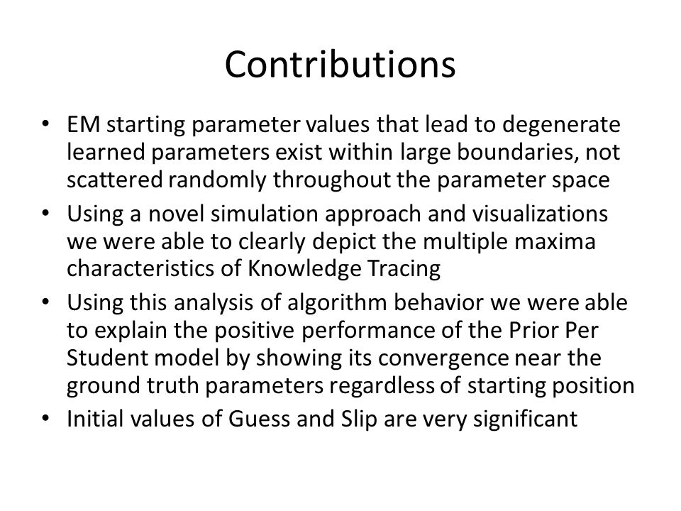 Contributions EM starting parameter values that lead to degenerate learned parameters exist within large boundaries, not scattered randomly throughout the parameter space Using a novel simulation approach and visualizations we were able to clearly depict the multiple maxima characteristics of Knowledge Tracing Using this analysis of algorithm behavior we were able to explain the positive performance of the Prior Per Student model by showing its convergence near the ground truth parameters regardless of starting position Initial values of Guess and Slip are very significant