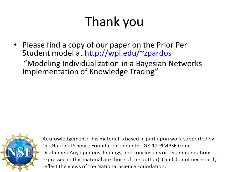 Thank you Please find a copy of our paper on the Prior Per Student model at http://wpi.edu/~zpardoshttp://wpi.edu/~zpardos Modeling Individualization in a Bayesian Networks Implementation of Knowledge Tracing Acknowledgement: This material is based in part upon work supported by the National Science Foundation under the GK-12 PIMPSE Grant.