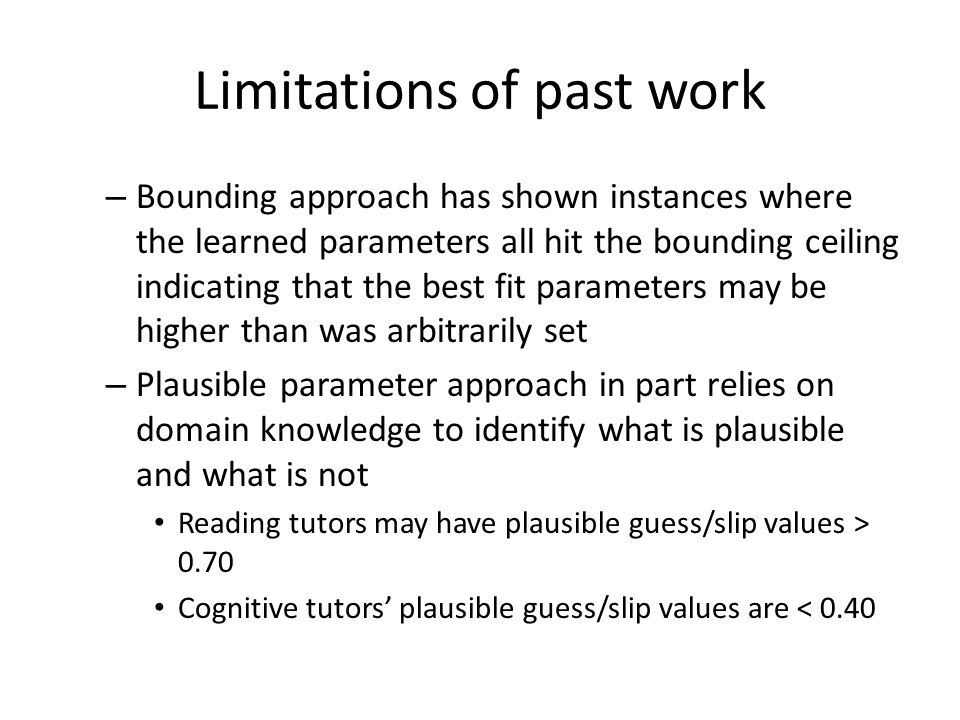 Limitations of past work – Bounding approach has shown instances where the learned parameters all hit the bounding ceiling indicating that the best fit parameters may be higher than was arbitrarily set – Plausible parameter approach in part relies on domain knowledge to identify what is plausible and what is not Reading tutors may have plausible guess/slip values > 0.70 Cognitive tutors' plausible guess/slip values are < 0.40