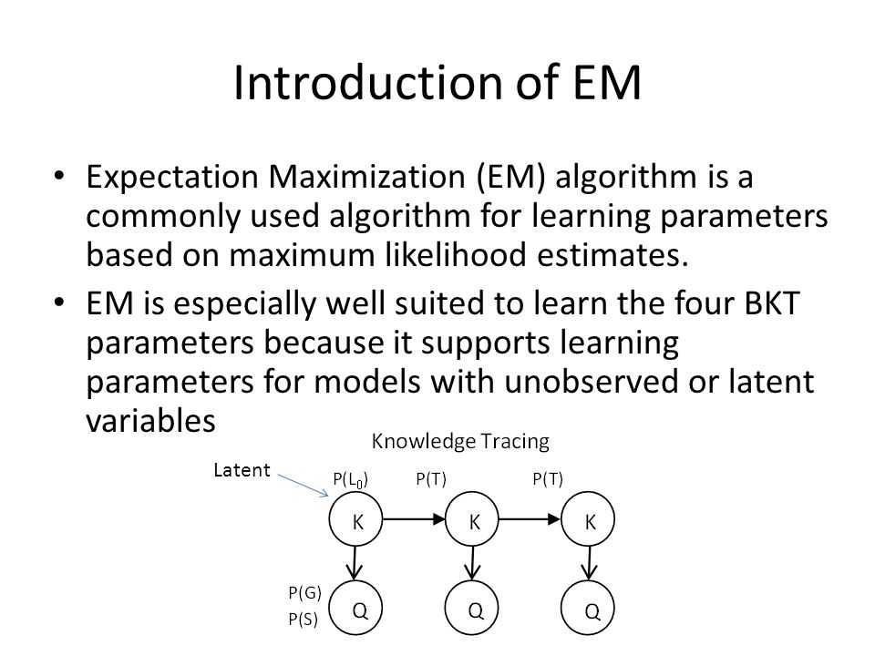 Our approach: Simulation Approach of this work is to – construct a BKT model with known parameters – simulate student responses by sampling from that model – explore how EM converges or does not converge to the ground truth parameters based a grid- search of initial parameter starting positions – since we know the true parameters we can now study the accuracy of parameter learning in depth
