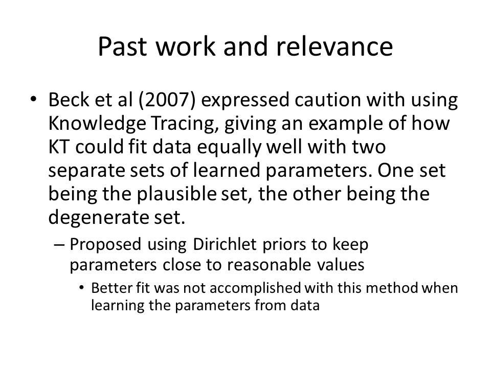 Past work and relevance Beck et al (2007) expressed caution with using Knowledge Tracing, giving an example of how KT could fit data equally well with two separate sets of learned parameters.