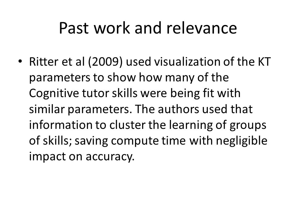 Past work and relevance Ritter et al (2009) used visualization of the KT parameters to show how many of the Cognitive tutor skills were being fit with similar parameters.