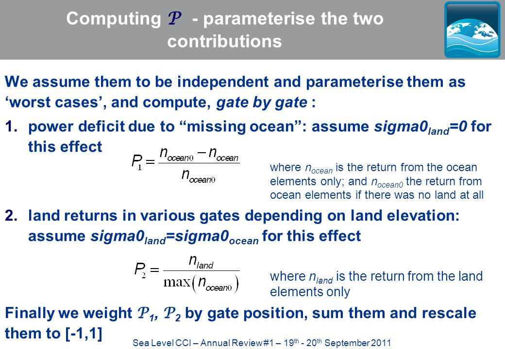Sea Level CCI – Annual Review #1 – 19 th - 20 th September 2011 Computing P - parameterise the two contributions We assume them to be independent and parameterise them as 'worst cases', and compute, gate by gate : 1.power deficit due to missing ocean : assume sigma0 land =0 for this effect where n ocean is the return from the ocean elements only; and n ocean0 the return from ocean elements if there was no land at all 2.land returns in various gates depending on land elevation: assume sigma0 land =sigma0 ocean for this effect where n land is the return from the land elements only Finally we weight P 1, P 2 by gate position, sum them and rescale them to [-1,1]