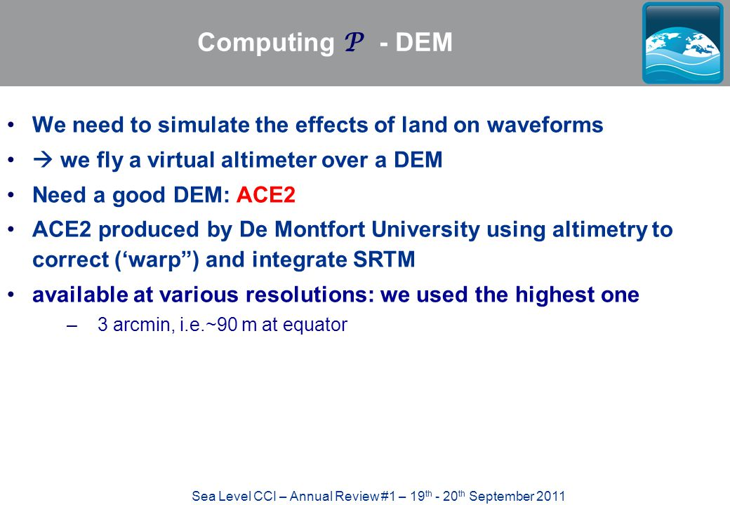 Sea Level CCI – Annual Review #1 – 19 th - 20 th September 2011 Computing P - DEM We need to simulate the effects of land on waveforms  we fly a virt