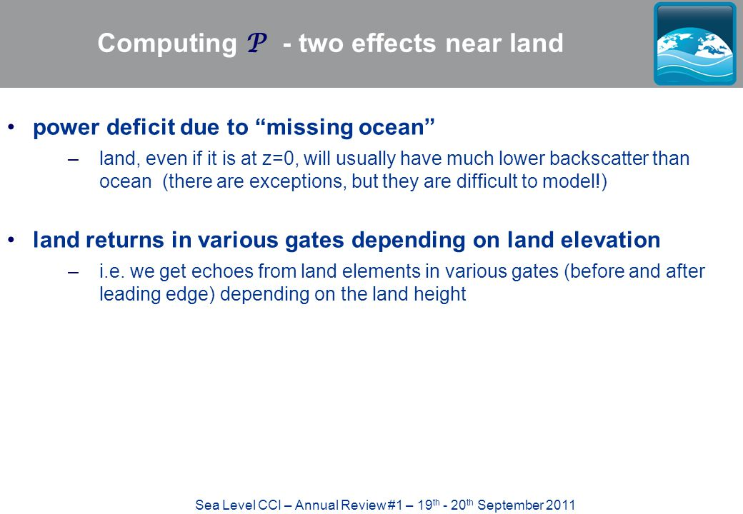 Sea Level CCI – Annual Review #1 – 19 th - 20 th September 2011 Computing P - two effects near land power deficit due to missing ocean –land, even if it is at z=0, will usually have much lower backscatter than ocean (there are exceptions, but they are difficult to model!) land returns in various gates depending on land elevation –i.e.