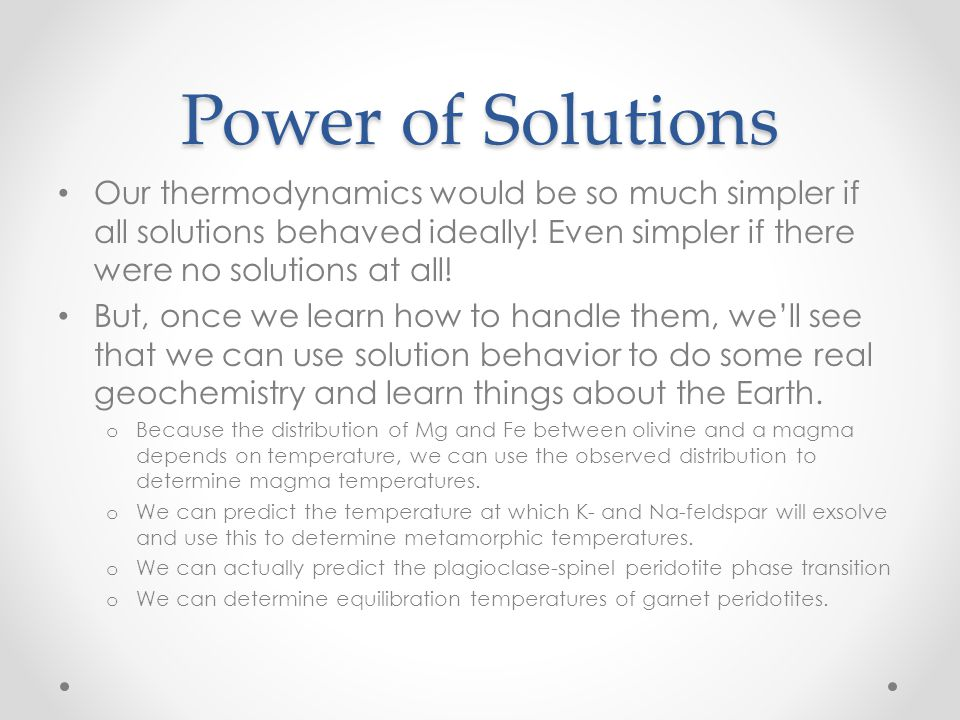 Power of Solutions Our thermodynamics would be so much simpler if all solutions behaved ideally! Even simpler if there were no solutions at all! But,