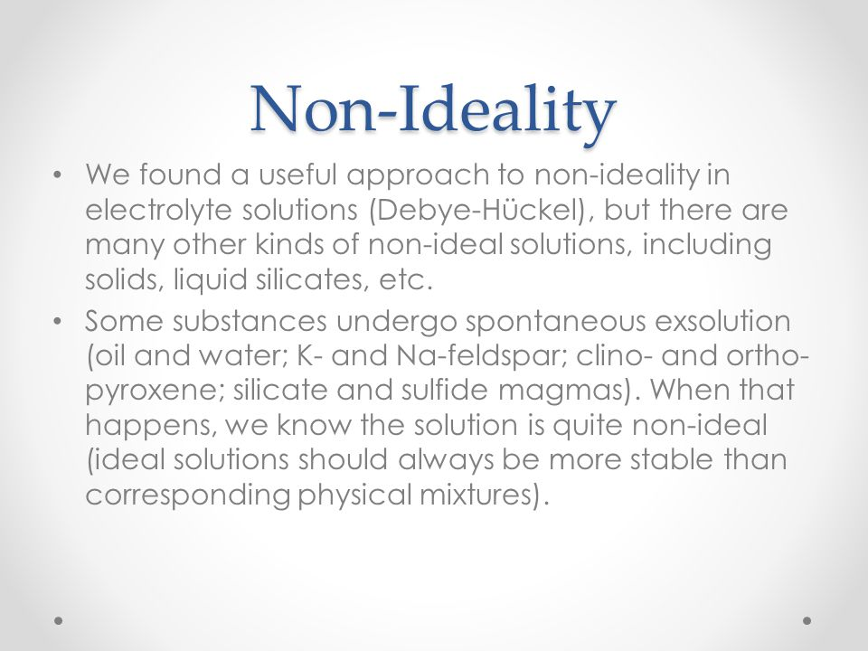 Non-Ideality We found a useful approach to non-ideality in electrolyte solutions (Debye-Hückel), but there are many other kinds of non-ideal solutions