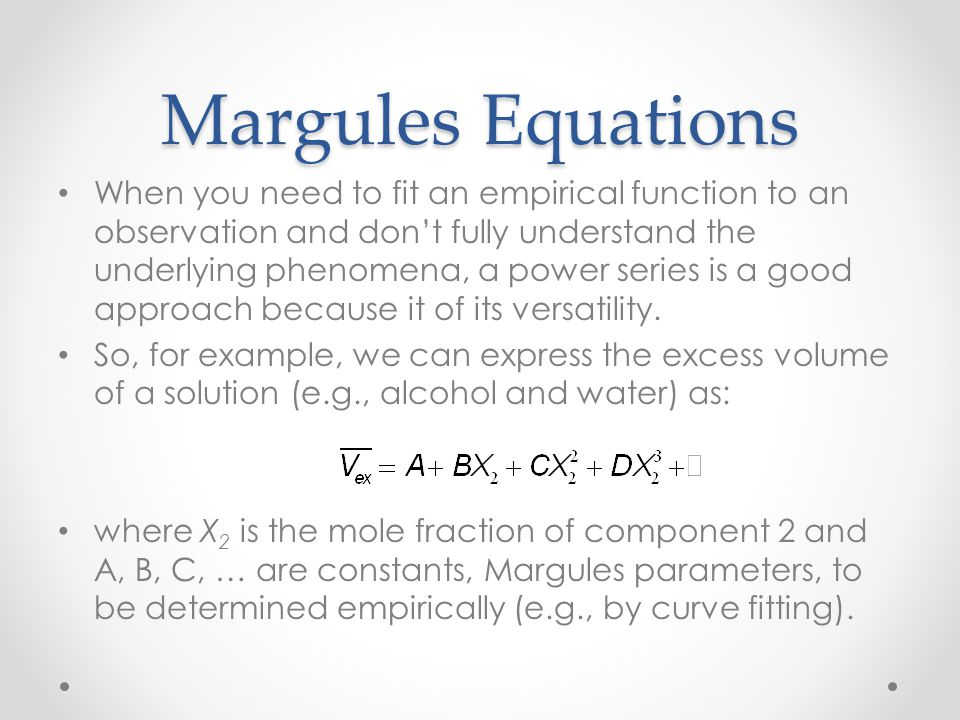 Margules Equations When you need to fit an empirical function to an observation and don't fully understand the underlying phenomena, a power series is