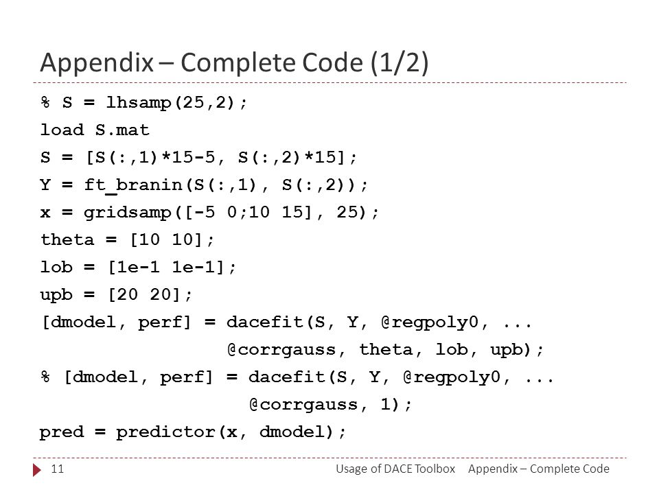 Appendix – Complete Code (1/2) % S = lhsamp(25,2); load S.mat S = [S(:,1)*15-5, S(:,2)*15]; Y = ft_branin(S(:,1), S(:,2)); x = gridsamp([-5 0;10 15], 25); theta = [10 10]; lob = [1e-1 1e-1]; upb = [20 20]; [dmodel, perf] = dacefit(S, Y, @regpoly0,...