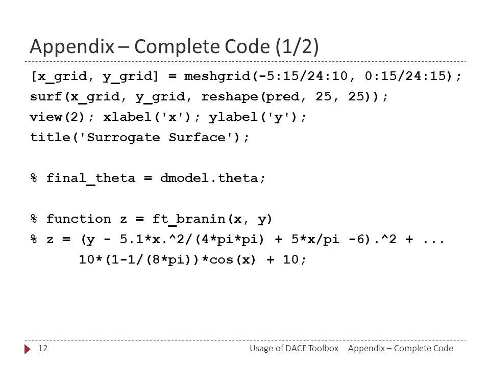 Appendix – Complete Code (1/2) [x_grid, y_grid] = meshgrid(-5:15/24:10, 0:15/24:15); surf(x_grid, y_grid, reshape(pred, 25, 25)); view(2); xlabel( x ); ylabel( y ); title( Surrogate Surface ); % final_theta = dmodel.theta; % function z = ft_branin(x, y) % z = (y - 5.1*x.^2/(4*pi*pi) + 5*x/pi -6).^2 +...