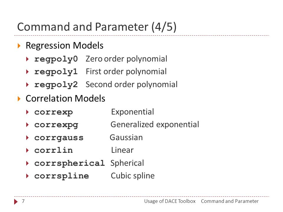 Command and Parameter (4/5)  Regression Models  regpoly0 Zero order polynomial  regpoly1 First order polynomial  regpoly2 Second order polynomial  Correlation Models  correxp Exponential  correxpg Generalized exponential  corrgauss Gaussian  corrlin Linear  corrspherical Spherical  corrspline Cubic spline Command and ParameterUsage of DACE Toolbox7