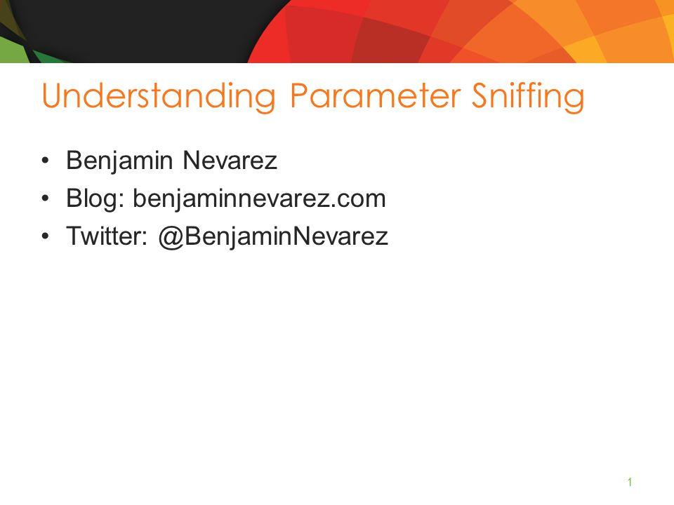 Understanding Parameter Sniffing Benjamin Nevarez Blog: benjaminnevarez.com Twitter: @BenjaminNevarez 1
