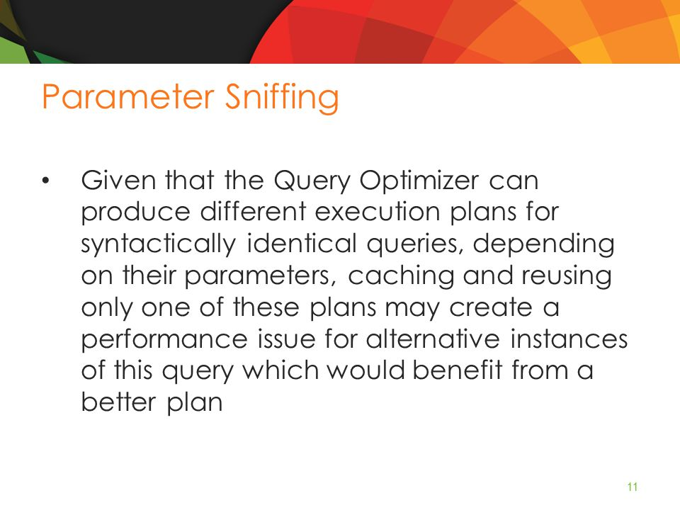Parameter Sniffing Given that the Query Optimizer can produce different execution plans for syntactically identical queries, depending on their parameters, caching and reusing only one of these plans may create a performance issue for alternative instances of this query which would benefit from a better plan 11
