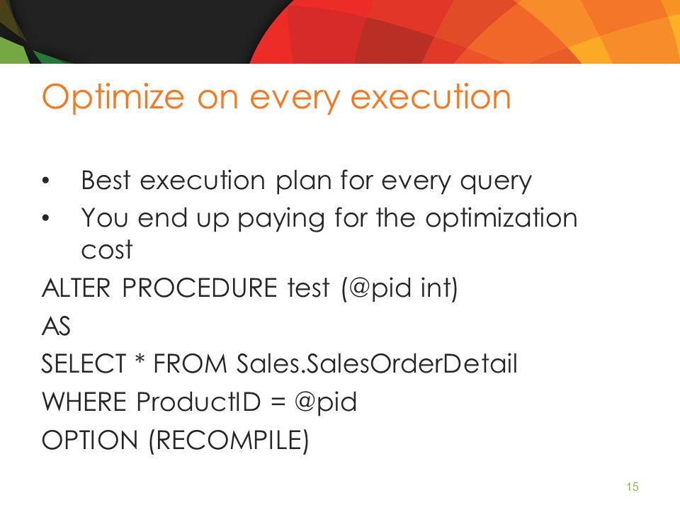Optimize on every execution Best execution plan for every query You end up paying for the optimization cost ALTER PROCEDURE test (@pid int) AS SELECT * FROM Sales.SalesOrderDetail WHERE ProductID = @pid OPTION (RECOMPILE) 15