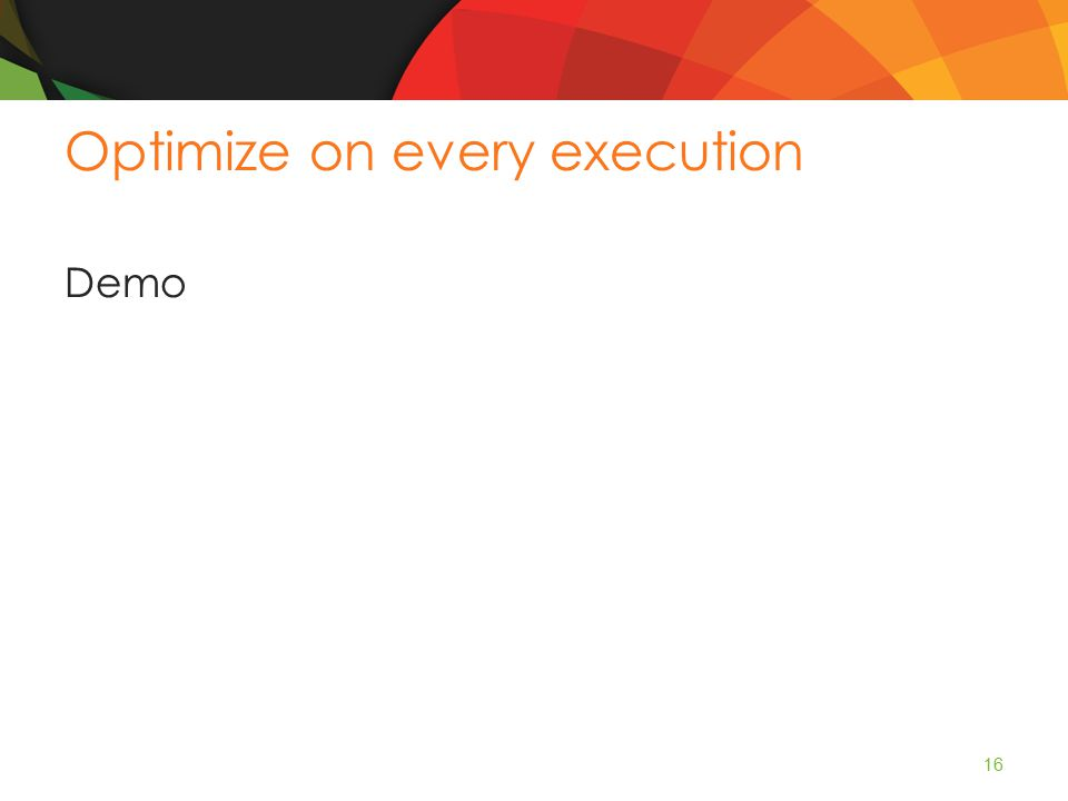 Optimize on every execution Demo 16