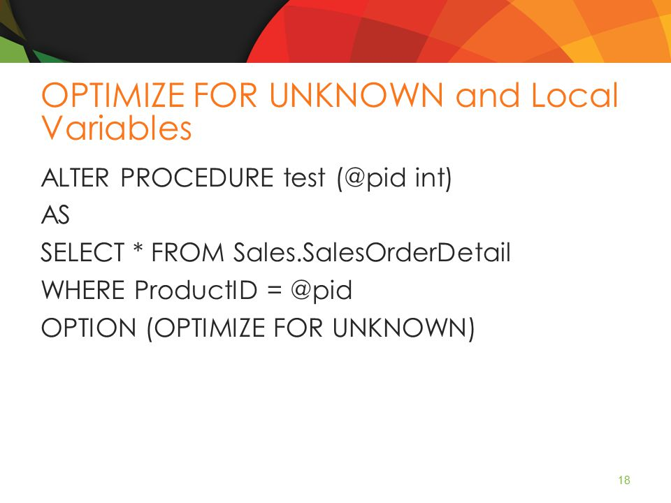 OPTIMIZE FOR UNKNOWN and Local Variables ALTER PROCEDURE test (@pid int) AS SELECT * FROM Sales.SalesOrderDetail WHERE ProductID = @pid OPTION (OPTIMIZE FOR UNKNOWN) 18