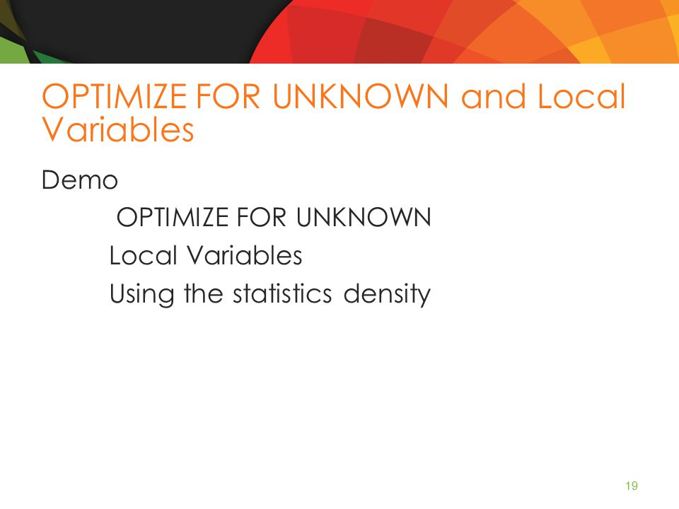 OPTIMIZE FOR UNKNOWN and Local Variables Demo OPTIMIZE FOR UNKNOWN Local Variables Using the statistics density 19