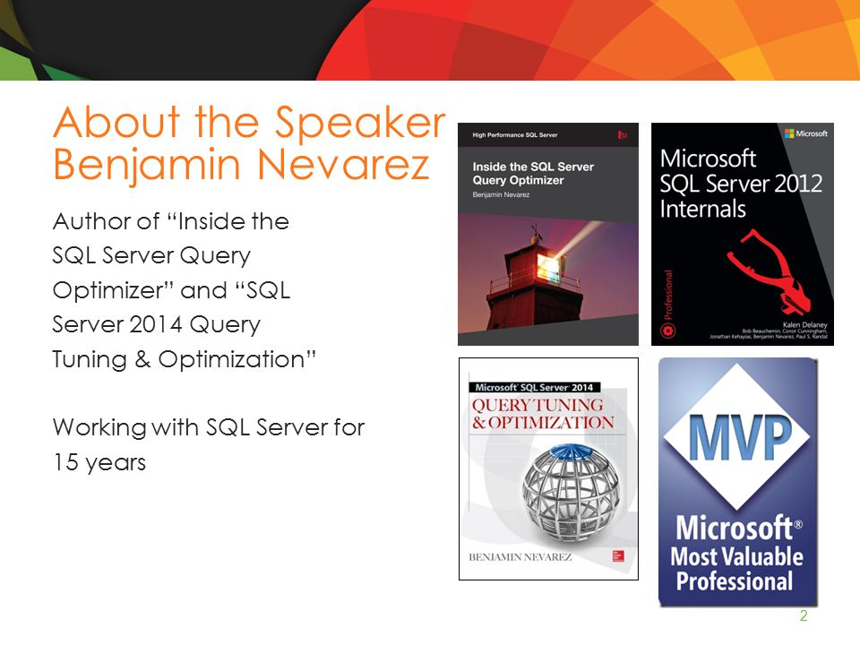 About the Speaker Benjamin Nevarez Author of Inside the SQL Server Query Optimizer and SQL Server 2014 Query Tuning & Optimization Working with SQL Server for 15 years 2