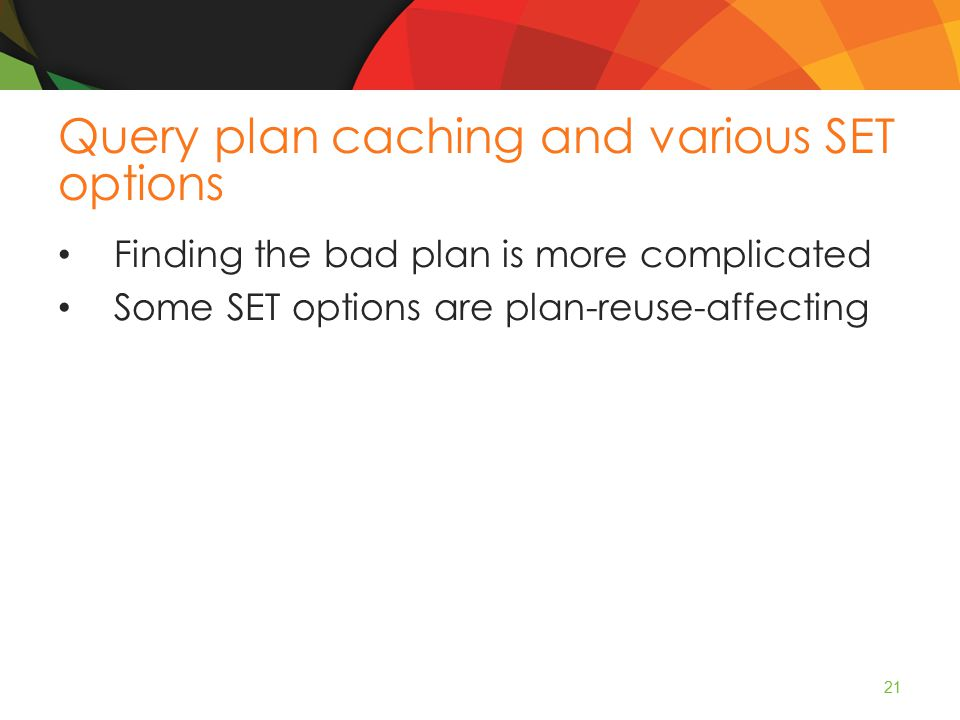 Query plan caching and various SET options Finding the bad plan is more complicated Some SET options are plan-reuse-affecting 21