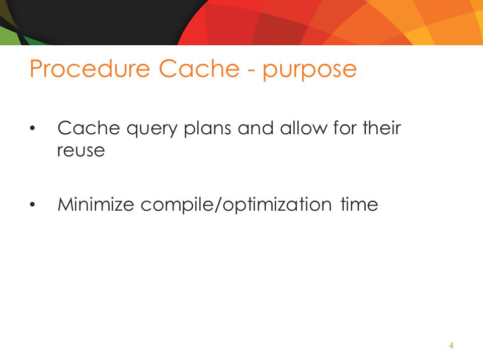 Procedure Cache - purpose Cache query plans and allow for their reuse Minimize compile/optimization time 4