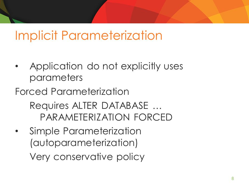 Implicit Parameterization Application do not explicitly uses parameters Forced Parameterization Requires ALTER DATABASE … PARAMETERIZATION FORCED Simple Parameterization (autoparameterization) Very conservative policy 8
