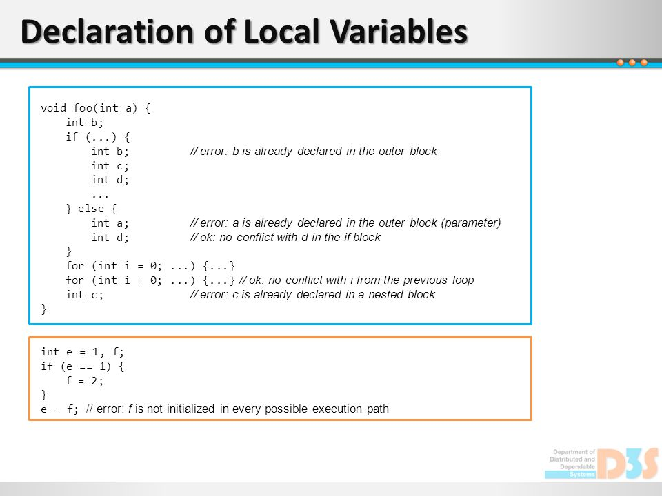 Declaration of Local Variables void foo(int a) { int b; if (...) { int b; // error: b is already declared in the outer block int c; int d;... } else {