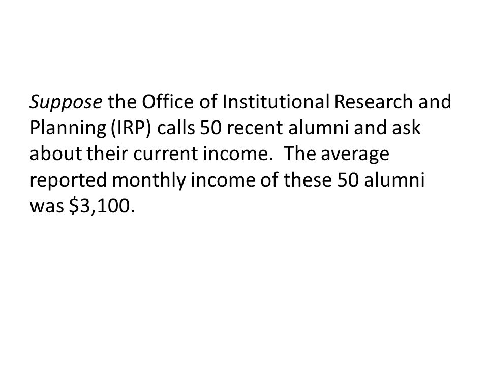 Suppose the Office of Institutional Research and Planning (IRP) calls 50 recent alumni and ask about their current income.