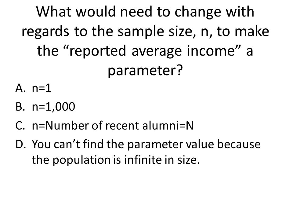 What would need to change with regards to the sample size, n, to make the reported average income a parameter.