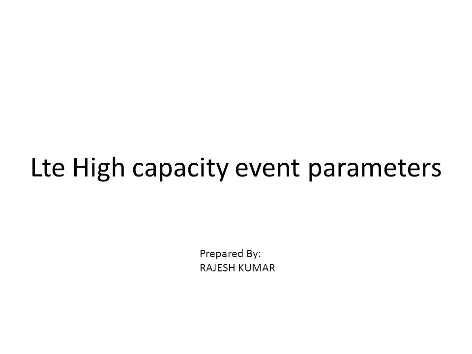 Lte High capacity event parameters Prepared By: RAJESH KUMAR